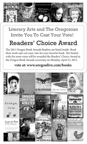 "<p style=""margin: 0pt; padding: 0pt; text-align: center;""><strong>Please vote for your favorite book by a </strong></p><p style=""margin: 0pt; padding: 0pt; text-align: center;""><strong>2011 Oregon Book Awards finalist.</strong></p><p style=""text-align: center;"">Voting ends Monday, April 18th at 5pm.  The finalist with the most votes will be awarded the Oregonian's Reader Choice Award at the awards ceremony on Monday, April 25, 2011 at The<strong> </strong>Gerding<strong> </strong>Theater.<strong></strong></p><div style=""text-align: center;""><strong>We hope to see there.</strong></div>"